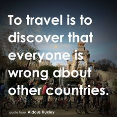 To travel is to discover that everyone is wrong about other countries - Aldous Huxley