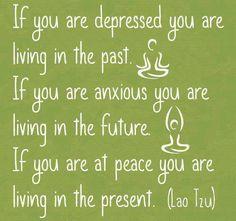 Nếu bạn chán nản, bạn đang sống trong quá khứ.  Nếu bạn lo lắng, bạn đang sống trong tương lai.  Còn nếu bạn cảm thấy bình yên, bạn đang sống trong hiện tại.  - Lão Tử -