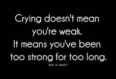 Crying doesn't mean you're weak. It means you've been strong for too long