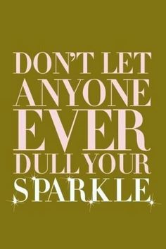 Keep on sparkling!! Don't allow others to control you with their words especially if it's not true.