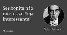 Ser bonita não interessa. Seja interessante!... Frase de Nelson Rodrigues.