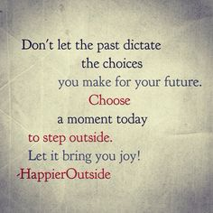 Don't let the last dictate the choices you make for your future. Choose a moment today to step outside. Let it bring you joy! #happieroutside