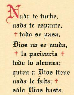 Nada te turbe, nada te espante, todo se pasa, Dios no se muda, la paciencia todo lo alcanza, quién a Dios tiene, nada le falta. santa Teresa de Avila.