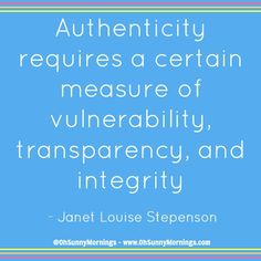 """""""Authenticity requires a certain measure of vulnerability, transparency, and integrity"""" - Janet Louise Stepenson"""