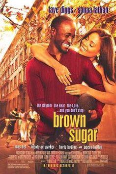 Brown Sugar (2002) PG 13 - Director: Rick Famuyiwa - Writers: Michael Elliot, Michael Elliot, Stars: Taye Diggs, Sanaa Lathan, Yasiin Bey -Friends since childhood, a magazine editor and a hip-hop record executive stumble into romantic territory. - COMEDY / DRAMA / ROMANCE