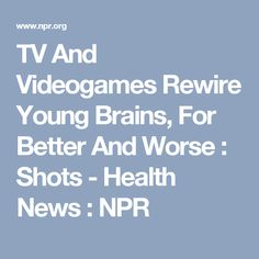 TV And Videogames Rewire Young Brains, For Better And Worse : Shots - Health News : NPR