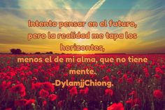 / Intento pensar en el futuro, pero la realidad me tapa los horizontes, menos el de mi alma, que no...