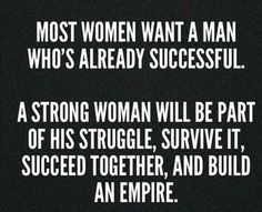 A good women doesnt need the success of a man, but share the gratitude of being successful together..