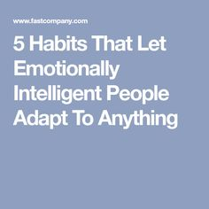5 Habits That Let Emotionally Intelligent People Adapt To Anything