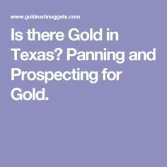 Is there Gold in Texas? Panning and Prospecting for Gold.