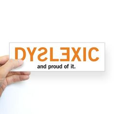 I am Dyslexic and proud of it.