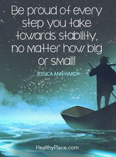 Quote on mental health: Be proud of every step you take towards stability, no matter how big or small! – Jessica Ann Hardy. www.HealthyPlace.com