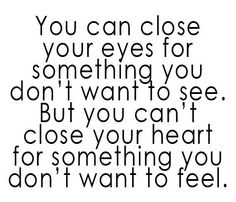 Cannot close your heart to the things you do not want to feel...