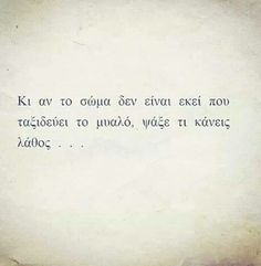 And if the body is not where it travels .- Κι αν το σωμα δεν ειναι εκει που ταξιδευει τ… And if the body is not where the mind travels, look for the wrong one - The Words, Greek Words, Cool Words, Amazing Quotes, Best Quotes, Love Quotes, Funny Quotes, Inspirational Quotes, Quotes Quotes