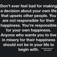 ❤️ Don't ever feel bad for making a decision about your own life that upsets other people. You are not responsible for their happiness. You're responsible for your own happiness. Anyone who wants you to live in misery for their happiness should not be in your life to begin with ☀️