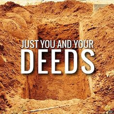 Realise this sooner rather than later; when we go, we go alone. No loved ones, no family, no friends, no wealth. Just us and our deeds!