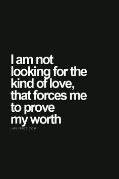 """I am not looking for the kind of love that forces me to prove my worth."""