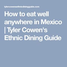 How to eat well anywhere in Mexico | Tyler Cowen's Ethnic Dining Guide