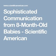 Sophisticated Communication from 8-Month-Old Babies - Scientific American