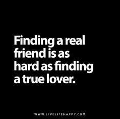 Finding a real friend is as hard as finding a true lover.