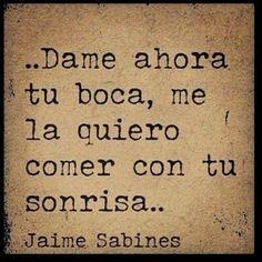 """""""Dame ahora tu boca, me la quiero comer con tu sonrisa..."""" (Jaime Sabines)"""