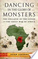 Dancing in the Glory of Monsters: The Collapse of the Congo and the Great War of Africa. By: Jason K Stearns. Great book!!