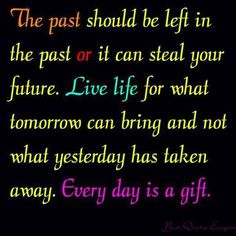 Don't dwell on the past. Your history cannot be erased, but your future has yet to be written. Make the most of what's going to happen instead of worrying about what you can't change. Don't waste your time being sad, because you're wasting/taking away moments in which you could be happy.