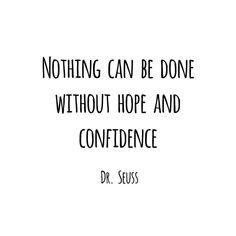 Nothing can be done without hope and confidence - Dr. Seuss