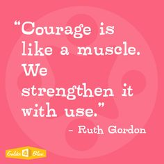 "Ruth Gordon ""Courage is like a muscle.  We strengthen it with use."" #inspiration #STEM"