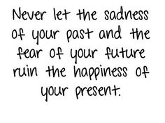 Never let the sadness of your past and the fear of your future ruin your present.