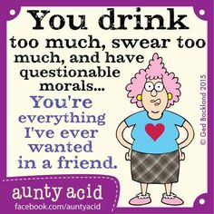 #Aunty_Acid you drink too much