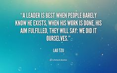 A leader is best when people barely know he exists, when his work is done, his aim fulfilled, they will say: we did it ourselves. - Lao Tzu at Lifehack QuotesMore great quotes at http://quotes.lifehack.org/by-author/lao-tzu/