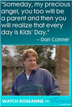 Some parental advice and wisdom in this quote from TV Dad, Dan Conner, and the classic sitcom Roseanne.