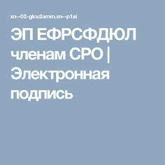 ЭП ЕФРСФДЮЛ членам СРО | Электронная подпись