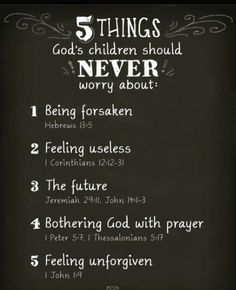 God's children should NEVER worry about (1) being forsaken, (2) feeling useless, (3) the future, (4) bothering God with prayer, and (5) feeling unforgiven.  Five things