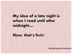 My idea of a late night is when I read until after midnight... now that's living