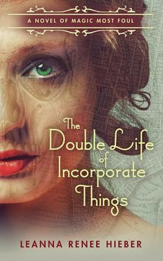 Cover Reveal for THE DOUBLE LIFE OF INCORPORATE THINGS by Leanna Renee Hieber. Gothic Victorian Fantasy for old souls in a modern world.
