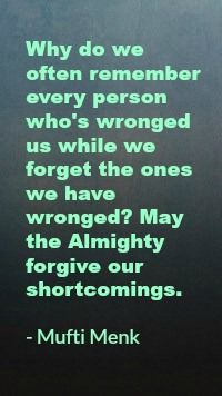 Why do we often remember every person who's wronged us while we forget the ones we have wronged? May the Almighty forgive our shortcomings.  - Mufti Menk
