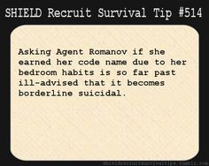 S.H.I.E.L.D. Recruit Survival Tip #514:Asking Agent Romanov if she earned her code name due to her bedroom habits is so far past ill-advised that it becomes borderline suicidal. [Submitted by spotonmysoul]