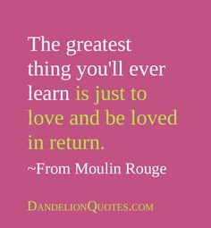 The greatest thing youll ever learn is just to love and be loved in return. From Moulin Rouge Favorite Quotes, Best Quotes, Love Quotes, Motivational Words, Inspirational Quotes, Dandelion Quotes, Spiritual Words, Famous Movie Quotes, Positive Inspiration