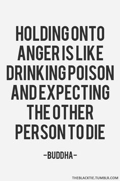 Holding on to anger is like drinking poison and waiting for the other person to die. - Buddha