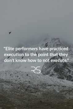 """Elite performers have practiced execution to the point that they don't know how to not execute."""