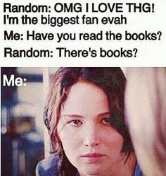 If you didn't read the books then there's no point of liking the hunger games. The books are always more better because they have more detail.