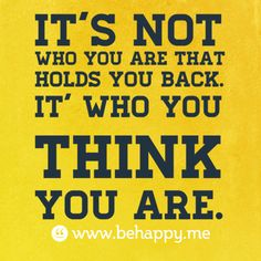 It's not  who you are that  holds you back.  It's who you  think  you are.