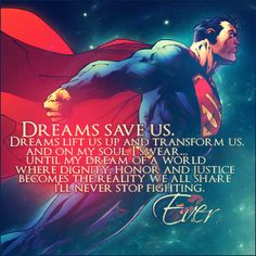 Dreams Save Us. Dreams Lift Us Up And Transform Us. And On My Soul, I Swear. Until My Dream Of A World Where Dignity, Honor, And Justice Becomes The Reality We All Share, I'll Never Stop Fighting. I love me some Superman Superman Quotes, My Superman, Superman Stuff, Batman Vs, Thing 1, Fandom, Clark Kent, Smallville, Man Of Steel