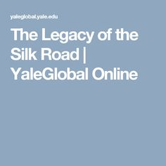 The Legacy of the Silk Road | YaleGlobal Online