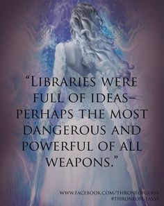 """Libraries were full of ideas–perhaps the most dangerous and powerful of all weapons."" ~ Sarah J. Maas, Throne of Glass"