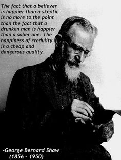 The fact that a believer is happier than a sceptic is no more to the point than the fact that a drunken man is happier than a sober one. The happiness of credulity is a cheap and dangerous quality. George Bernard Shaw. (the same goes for dragged man, ~Olga)
