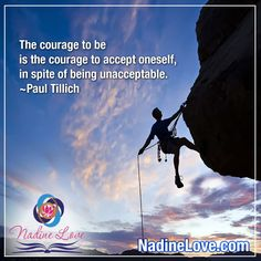 The courage to be is the courage to accept oneself, in spite of being unacceptable.  ~Paul Tillich  www.NadineLove.com