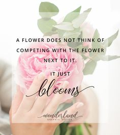 """A flower does not think of competing with the flower next to it. It just blooms."" 